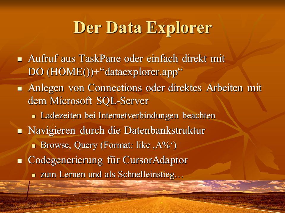 Der Data Explorer Aufruf aus TaskPane oder einfach direkt mit DO (HOME())+dataexplorer.app Aufruf aus TaskPane oder einfach direkt mit DO (HOME())+dataexplorer.app Anlegen von Connections oder direktes Arbeiten mit dem Microsoft SQL-Server Anlegen von Connections oder direktes Arbeiten mit dem Microsoft SQL-Server Ladezeiten bei Internetverbindungen beachten Ladezeiten bei Internetverbindungen beachten Navigieren durch die Datenbankstruktur Navigieren durch die Datenbankstruktur Browse, Query (Format: like A%) Browse, Query (Format: like A%) Codegenerierung für CursorAdaptor Codegenerierung für CursorAdaptor zum Lernen und als Schnelleinstieg… zum Lernen und als Schnelleinstieg…