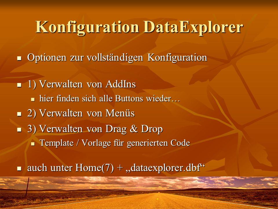 Konfiguration DataExplorer Optionen zur vollständigen Konfiguration Optionen zur vollständigen Konfiguration 1) Verwalten von AddIns 1) Verwalten von AddIns hier finden sich alle Buttons wieder… hier finden sich alle Buttons wieder… 2) Verwalten von Menüs 2) Verwalten von Menüs 3) Verwalten von Drag & Drop 3) Verwalten von Drag & Drop Template / Vorlage für generierten Code Template / Vorlage für generierten Code auch unter Home(7) + dataexplorer.dbf auch unter Home(7) + dataexplorer.dbf