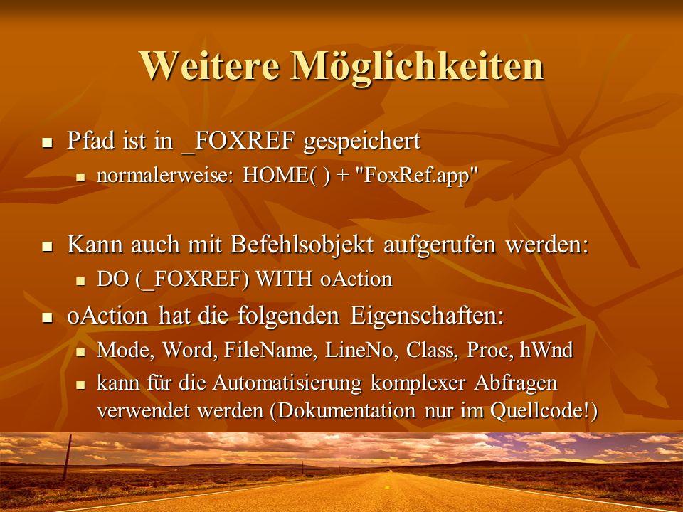Weitere Möglichkeiten Pfad ist in _FOXREF gespeichert Pfad ist in _FOXREF gespeichert normalerweise: HOME( ) + FoxRef.app normalerweise: HOME( ) + FoxRef.app Kann auch mit Befehlsobjekt aufgerufen werden: Kann auch mit Befehlsobjekt aufgerufen werden: DO (_FOXREF) WITH oAction DO (_FOXREF) WITH oAction oAction hat die folgenden Eigenschaften: oAction hat die folgenden Eigenschaften: Mode, Word, FileName, LineNo, Class, Proc, hWnd Mode, Word, FileName, LineNo, Class, Proc, hWnd kann für die Automatisierung komplexer Abfragen verwendet werden (Dokumentation nur im Quellcode!) kann für die Automatisierung komplexer Abfragen verwendet werden (Dokumentation nur im Quellcode!)