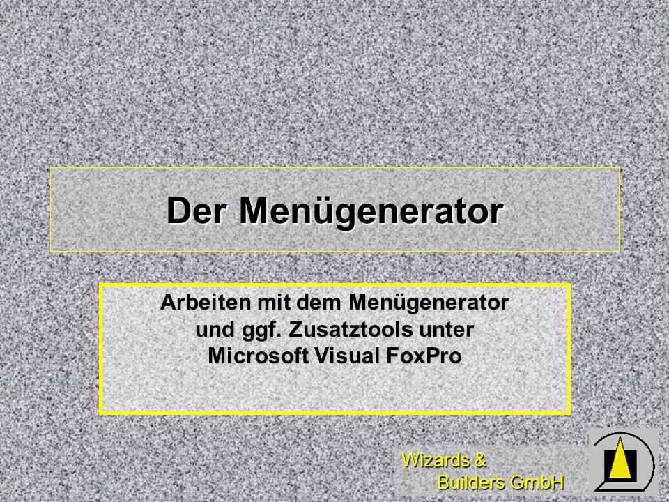 Wizards & Builders GmbH Diese Schulung dient der Einführung in das Arbeiten mit dem Menügenerator zur Erzeugung von Menüs, ShortCut-Menüs, TopLevel-Menüs sowie der Einführung in GenMenuX und Menü-OO-Techniken unter Microsoft Visual FoxPro