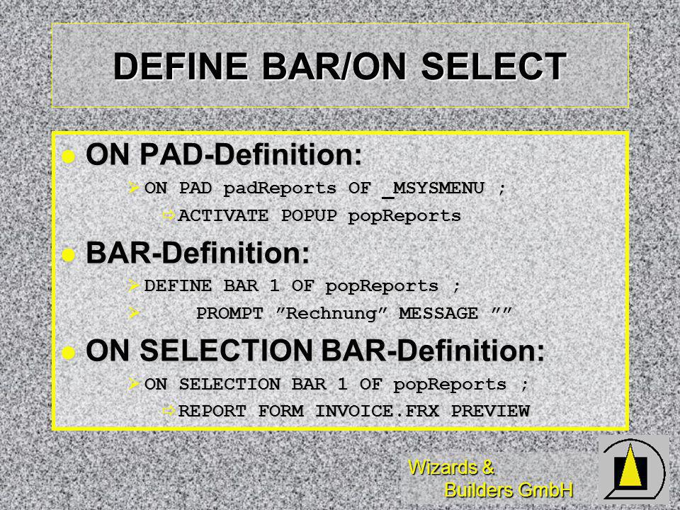 Wizards & Builders GmbH DEFINE BAR/ON SELECT ON PAD-Definition: ON PAD-Definition: ON PAD padReports OF _MSYSMENU ; ON PAD padReports OF _MSYSMENU ; ACTIVATE POPUP popReports ACTIVATE POPUP popReports BAR-Definition: BAR-Definition: DEFINE BAR 1 OF popReports ; DEFINE BAR 1 OF popReports ; PROMPT Rechnung MESSAGE PROMPT Rechnung MESSAGE ON SELECTION BAR-Definition: ON SELECTION BAR-Definition: ON SELECTION BAR 1 OF popReports ; ON SELECTION BAR 1 OF popReports ; REPORT FORM INVOICE.FRX PREVIEW REPORT FORM INVOICE.FRX PREVIEW