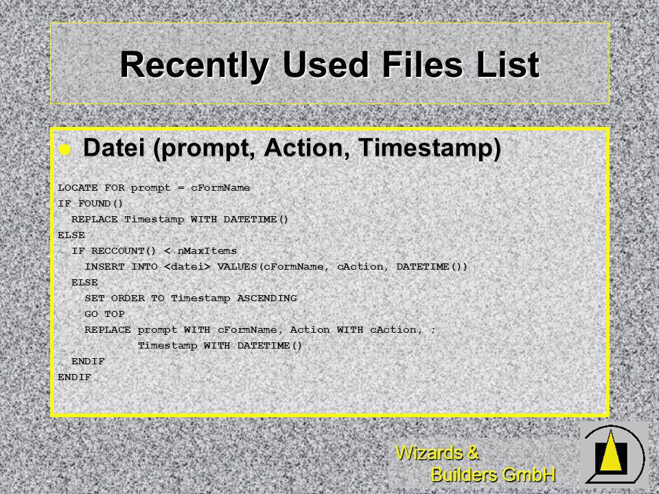 Wizards & Builders GmbH Recently Used Files List Datei (prompt, Action, Timestamp) Datei (prompt, Action, Timestamp) LOCATE FOR prompt = cFormName IF FOUND() REPLACE Timestamp WITH DATETIME() REPLACE Timestamp WITH DATETIME()ELSE IF RECCOUNT() < nMaxItems IF RECCOUNT() < nMaxItems INSERT INTO VALUES(cFormName, cAction, DATETIME()) INSERT INTO VALUES(cFormName, cAction, DATETIME()) ELSE ELSE SET ORDER TO Timestamp ASCENDING SET ORDER TO Timestamp ASCENDING GO TOP GO TOP REPLACE prompt WITH cFormName, Action WITH cAction, ; REPLACE prompt WITH cFormName, Action WITH cAction, ; Timestamp WITH DATETIME() Timestamp WITH DATETIME() ENDIF ENDIFENDIF