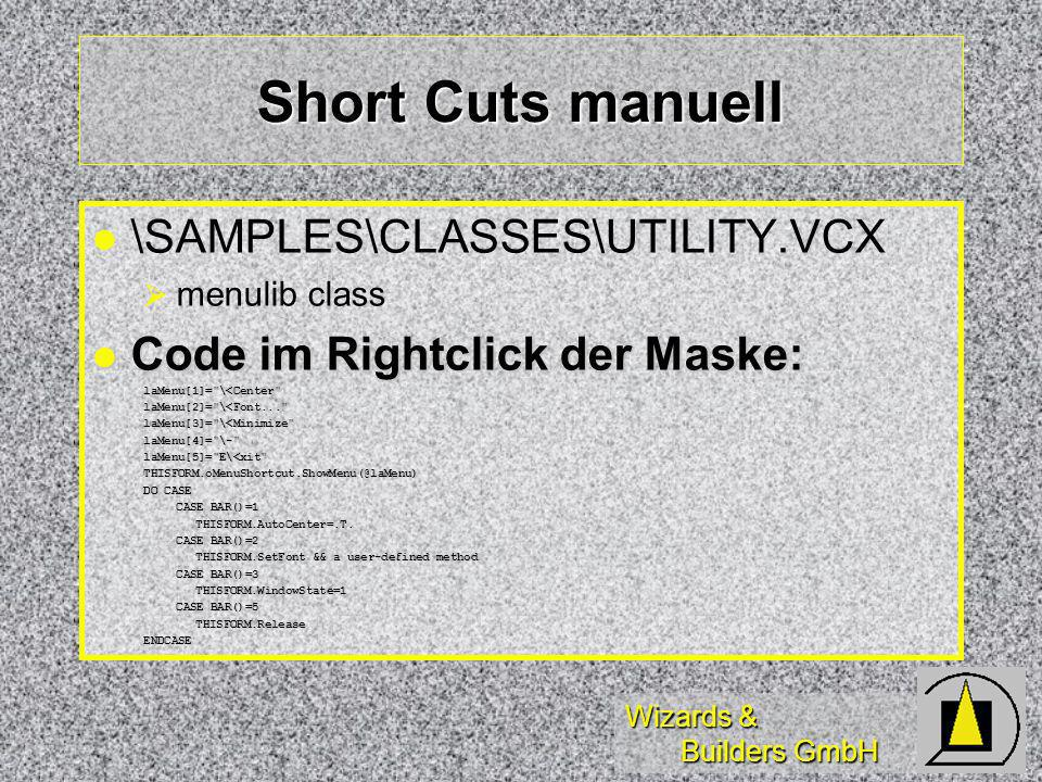 Wizards & Builders GmbH Short Cuts manuell l l \SAMPLES\CLASSES\UTILITY.VCX menulib class Code im Rightclick der Maske: Code im Rightclick der Maske:laMenu[1]= \<Center laMenu[2]= \<Font... laMenu[3]= \<Minimize laMenu[4]= \- laMenu[5]= E\<xit THISFORM.oMenuShortcut.ShowMenu(@laMenu) DO CASE CASE BAR()=1 THISFORM.AutoCenter=.T.