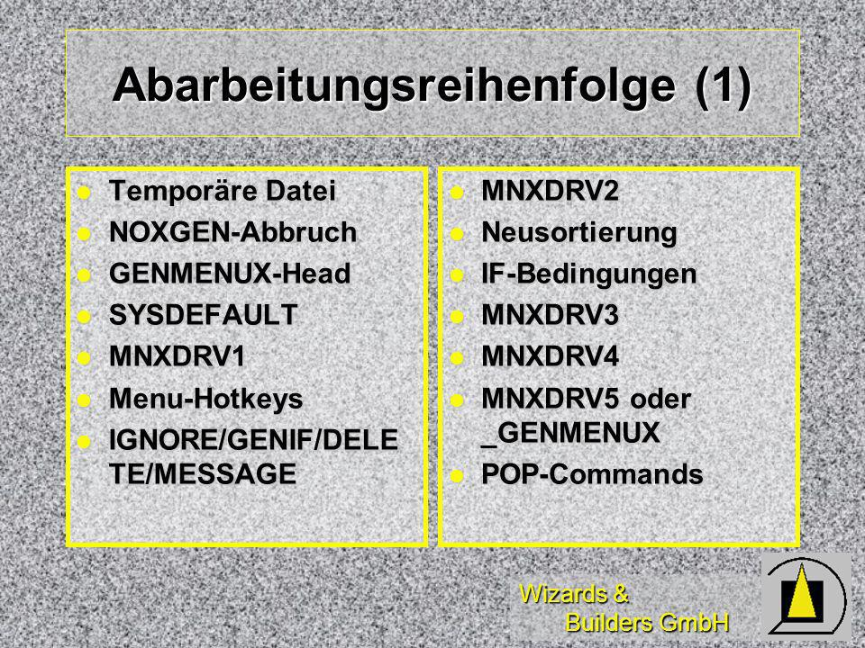 Wizards & Builders GmbH Abarbeitungsreihenfolge (1) Temporäre Datei Temporäre Datei NOXGEN-Abbruch NOXGEN-Abbruch GENMENUX-Head GENMENUX-Head SYSDEFAULT SYSDEFAULT MNXDRV1 MNXDRV1 Menu-Hotkeys Menu-Hotkeys IGNORE/GENIF/DELE TE/MESSAGE IGNORE/GENIF/DELE TE/MESSAGE MNXDRV2 MNXDRV2 Neusortierung Neusortierung IF-Bedingungen IF-Bedingungen MNXDRV3 MNXDRV3 MNXDRV4 MNXDRV4 MNXDRV5 oder _GENMENUX MNXDRV5 oder _GENMENUX POP-Commands POP-Commands