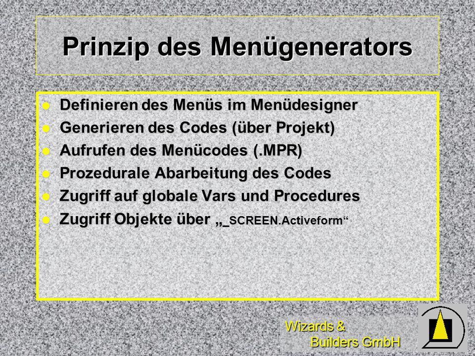 Wizards & Builders GmbH Prinzip des Menügenerators Definieren des Menüs im Menüdesigner Definieren des Menüs im Menüdesigner Generieren des Codes (über Projekt) Generieren des Codes (über Projekt) Aufrufen des Menücodes (.MPR) Aufrufen des Menücodes (.MPR) Prozedurale Abarbeitung des Codes Prozedurale Abarbeitung des Codes Zugriff auf globale Vars und Procedures Zugriff auf globale Vars und Procedures Zugriff Objekte über _SCREEN.Activeform Zugriff Objekte über _SCREEN.Activeform