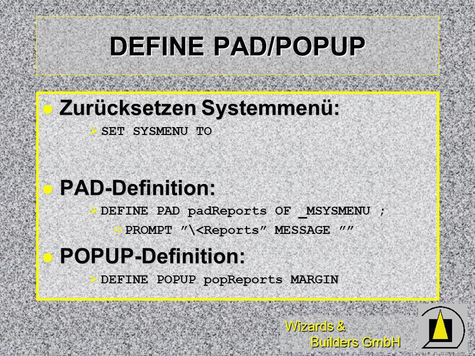 Wizards & Builders GmbH DEFINE PAD/POPUP Zurücksetzen Systemmenü: Zurücksetzen Systemmenü: SET SYSMENU TO SET SYSMENU TO PAD-Definition: PAD-Definition: DEFINE PAD padReports OF _MSYSMENU ; DEFINE PAD padReports OF _MSYSMENU ; PROMPT \<Reports MESSAGE PROMPT \<Reports MESSAGE POPUP-Definition: POPUP-Definition: DEFINE POPUP popReports MARGIN DEFINE POPUP popReports MARGIN