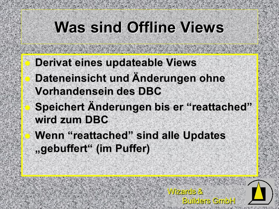 Wizards & Builders GmbH Arbeiten mit Offline-Views Praxis des Arbeitens mit Offline-Views unter Microsoft Visual FoxPro