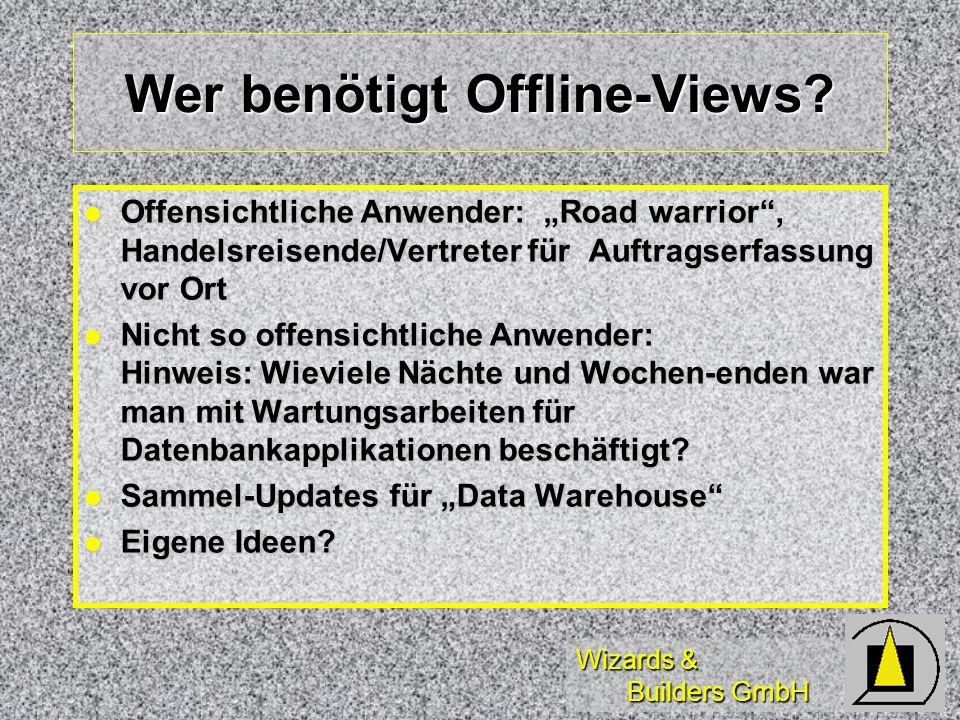 Wizards & Builders GmbH Where do you want to go today? Offline-Views erlauben die: Mitnahme von Daten auf Laptops und anderen Systemen Mitnahme von Da