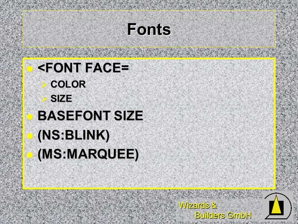 Wizards & Builders GmbH Fonts <FONT FACE= <FONT FACE= COLOR COLOR SIZE SIZE BASEFONT SIZE BASEFONT SIZE (NS:BLINK) (NS:BLINK) (MS:MARQUEE) (MS:MARQUEE