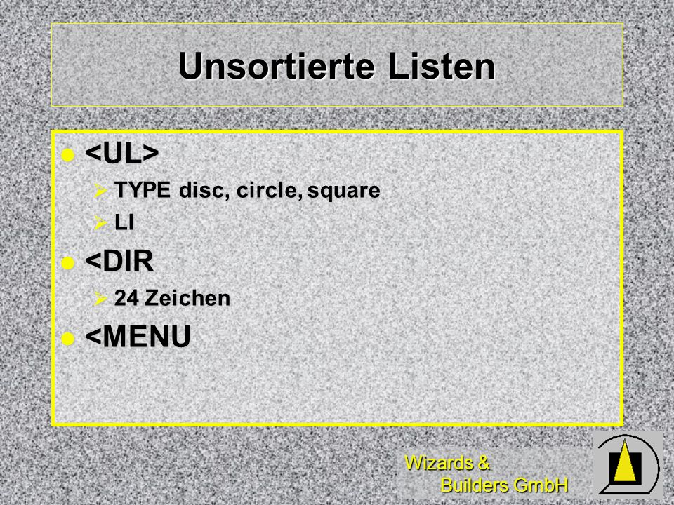 Wizards & Builders GmbH Unsortierte Listen TYPE disc, circle, square TYPE disc, circle, square LI LI <DIR <DIR 24 Zeichen 24 Zeichen <MENU <MENU