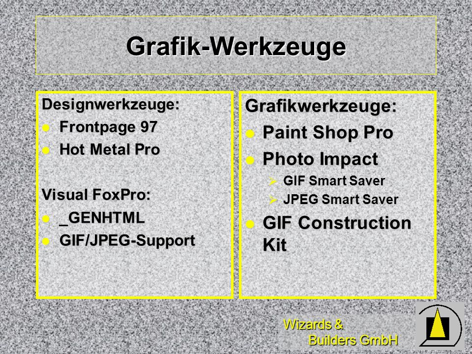 Wizards & Builders GmbH Grafik-Werkzeuge Designwerkzeuge: Frontpage 97 Frontpage 97 Hot Metal Pro Hot Metal Pro Visual FoxPro: _GENHTML _GENHTML GIF/JPEG-Support GIF/JPEG-SupportGrafikwerkzeuge: Paint Shop Pro Paint Shop Pro Photo Impact Photo Impact GIF Smart Saver GIF Smart Saver JPEG Smart Saver JPEG Smart Saver GIF Construction Kit GIF Construction Kit