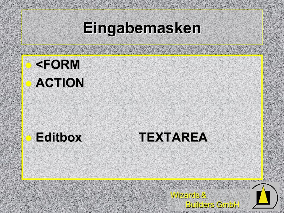 Wizards & Builders GmbH Eingabemasken <FORM <FORM ACTION ACTION EditboxTEXTAREA EditboxTEXTAREA