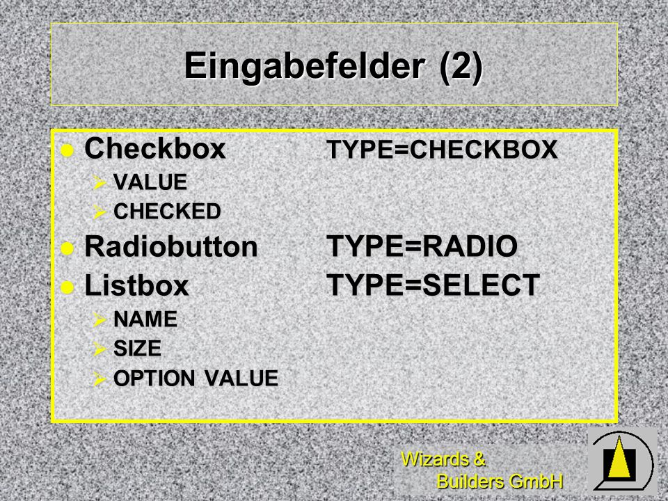 Wizards & Builders GmbH Eingabefelder (2) Checkbox TYPE=CHECKBOX Checkbox TYPE=CHECKBOX VALUE VALUE CHECKED CHECKED RadiobuttonTYPE=RADIO RadiobuttonT