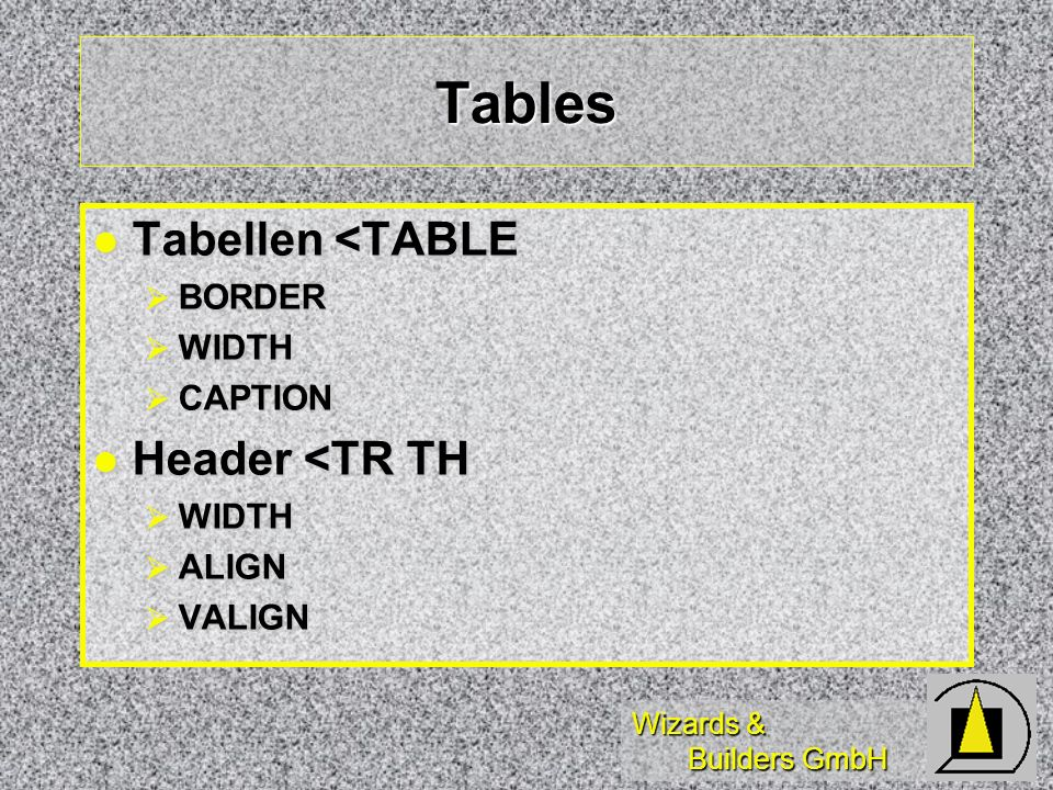 Wizards & Builders GmbH Tables Tabellen <TABLE Tabellen <TABLE BORDER BORDER WIDTH WIDTH CAPTION CAPTION Header <TR TH Header <TR TH WIDTH WIDTH ALIGN