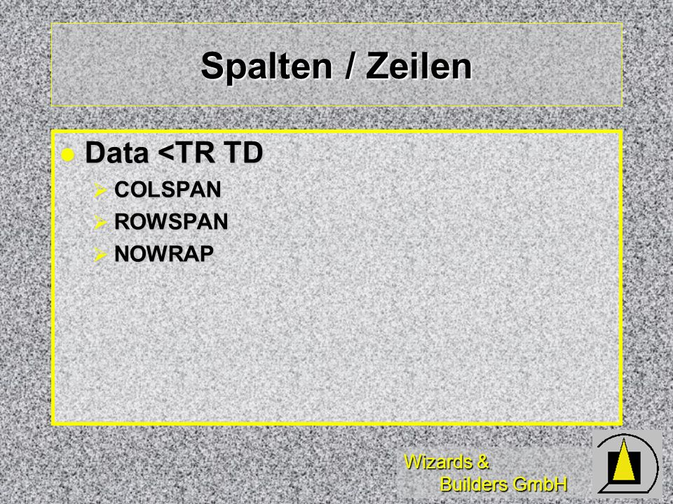 Wizards & Builders GmbH Spalten / Zeilen Data <TR TD Data <TR TD COLSPAN COLSPAN ROWSPAN ROWSPAN NOWRAP NOWRAP