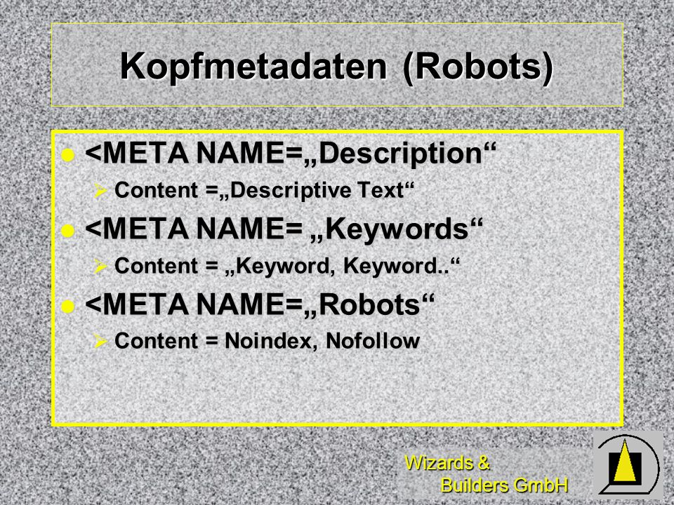 Wizards & Builders GmbH Kopfmetadaten (Robots) <META NAME=Description <META NAME=Description Content =Descriptive Text Content =Descriptive Text <META NAME= Keywords <META NAME= Keywords Content = Keyword, Keyword..