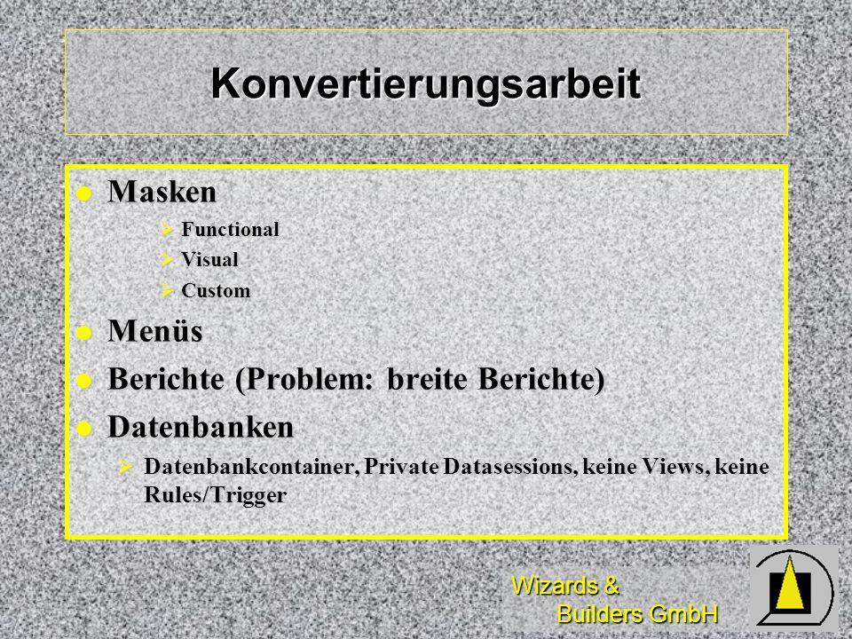 Wizards & Builders GmbH Konvertierungsarbeit Masken Masken Functional Functional Visual Visual Custom Custom Menüs Menüs Berichte (Problem: breite Berichte) Berichte (Problem: breite Berichte) Datenbanken Datenbanken Datenbankcontainer, Private Datasessions, keine Views, keine Rules/Trigger Datenbankcontainer, Private Datasessions, keine Views, keine Rules/Trigger