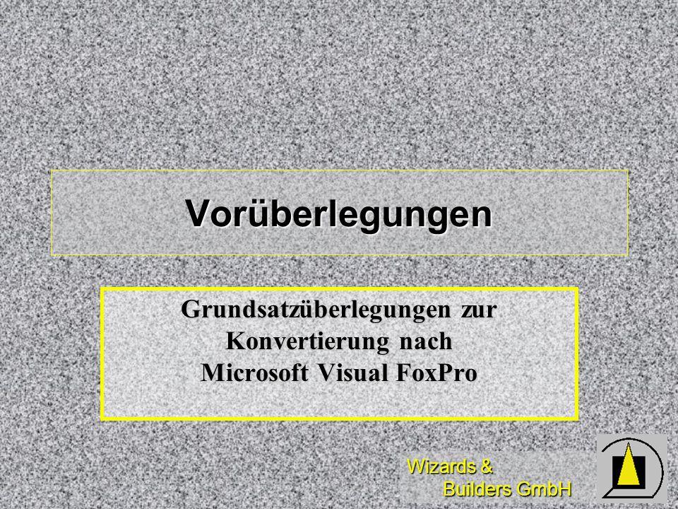 Wizards & Builders GmbH Vorüberlegungen Grundsatzüberlegungen zur Konvertierung nach Microsoft Visual FoxPro