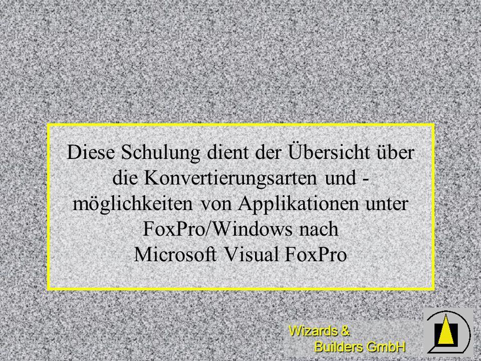 Wizards & Builders GmbH Diese Schulung dient der Übersicht über die Konvertierungsarten und - möglichkeiten von Applikationen unter FoxPro/Windows nac