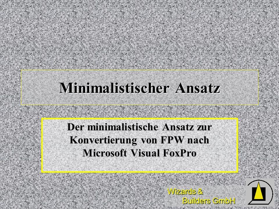 Wizards & Builders GmbH Minimalistischer Ansatz Der minimalistische Ansatz zur Konvertierung von FPW nach Microsoft Visual FoxPro