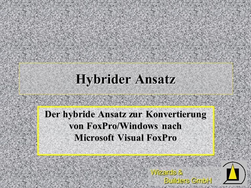 Wizards & Builders GmbH Hybrider Ansatz Der hybride Ansatz zur Konvertierung von FoxPro/Windows nach Microsoft Visual FoxPro