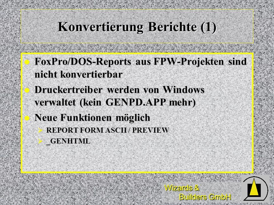 Wizards & Builders GmbH Konvertierung Berichte (1) FoxPro/DOS-Reports aus FPW-Projekten sind nicht konvertierbar FoxPro/DOS-Reports aus FPW-Projekten sind nicht konvertierbar Druckertreiber werden von Windows verwaltet (kein GENPD.APP mehr) Druckertreiber werden von Windows verwaltet (kein GENPD.APP mehr) Neue Funktionen möglich Neue Funktionen möglich REPORT FORM ASCII / PREVIEW REPORT FORM ASCII / PREVIEW _GENHTML _GENHTML