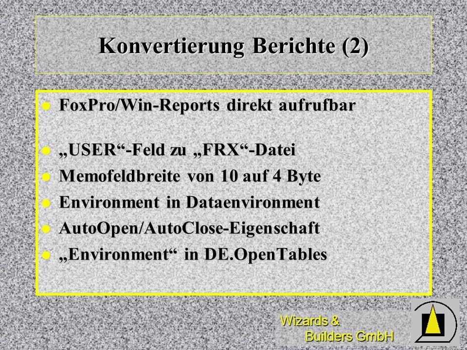 Wizards & Builders GmbH Konvertierung Berichte (2) FoxPro/Win-Reports direkt aufrufbar FoxPro/Win-Reports direkt aufrufbar USER-Feld zu FRX-Datei USER-Feld zu FRX-Datei Memofeldbreite von 10 auf 4 Byte Memofeldbreite von 10 auf 4 Byte Environment in Dataenvironment Environment in Dataenvironment AutoOpen/AutoClose-Eigenschaft AutoOpen/AutoClose-Eigenschaft Environment in DE.OpenTables Environment in DE.OpenTables