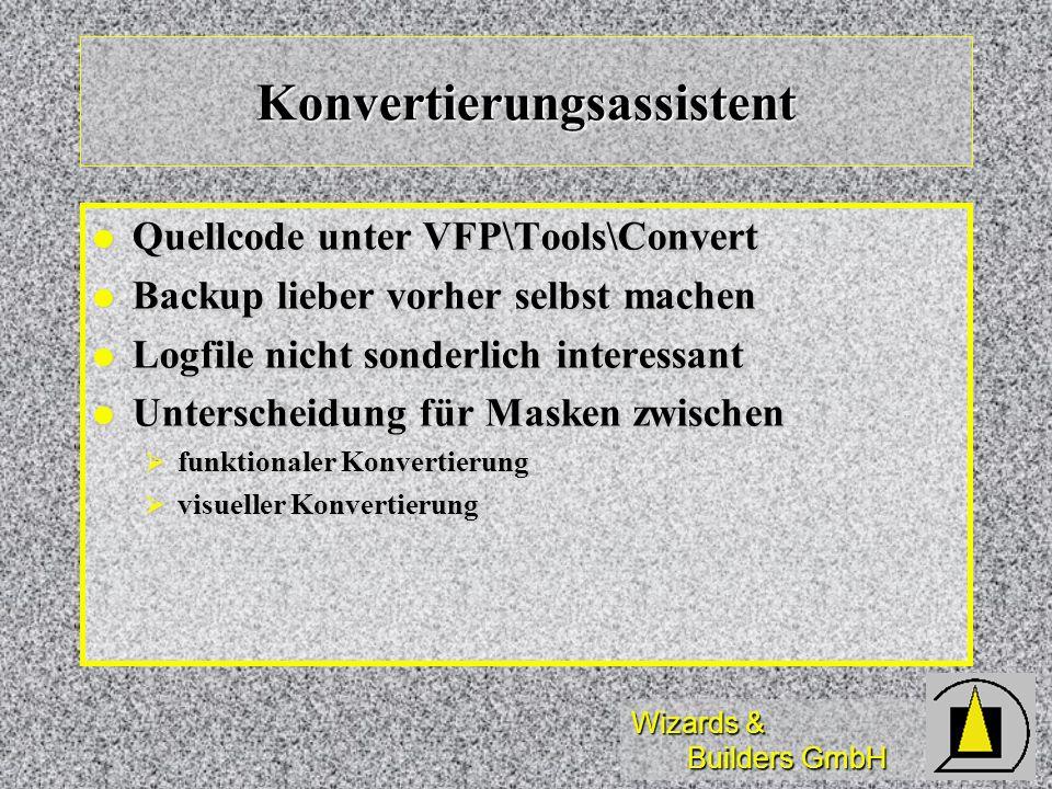 Wizards & Builders GmbH Konvertierungsassistent Quellcode unter VFP\Tools\Convert Quellcode unter VFP\Tools\Convert Backup lieber vorher selbst machen Backup lieber vorher selbst machen Logfile nicht sonderlich interessant Logfile nicht sonderlich interessant Unterscheidung für Masken zwischen Unterscheidung für Masken zwischen funktionaler Konvertierung funktionaler Konvertierung visueller Konvertierung visueller Konvertierung