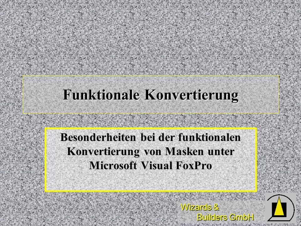 Wizards & Builders GmbH Funktionale Konvertierung Besonderheiten bei der funktionalen Konvertierung von Masken unter Microsoft Visual FoxPro