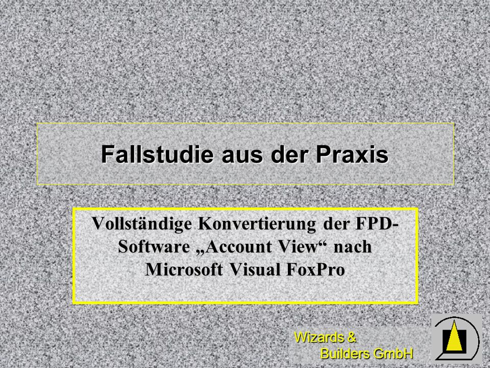 Wizards & Builders GmbH Fallstudie aus der Praxis Vollständige Konvertierung der FPD- Software Account View nach Microsoft Visual FoxPro