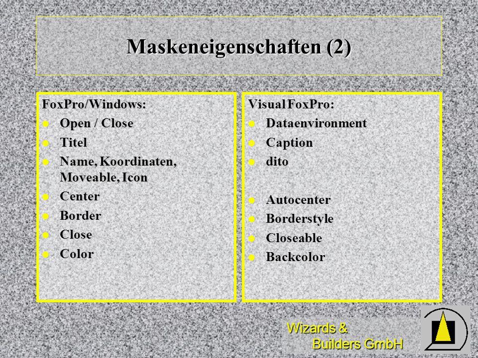 Wizards & Builders GmbH Maskeneigenschaften (2) FoxPro/Windows: Open / Close Open / Close Titel Titel Name, Koordinaten, Moveable, Icon Name, Koordina