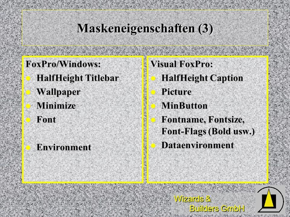 Wizards & Builders GmbH Maskeneigenschaften (3) FoxPro/Windows: HalfHeight Titlebar HalfHeight Titlebar Wallpaper Wallpaper Minimize Minimize Font Font Environment Environment Visual FoxPro: HalfHeight Caption HalfHeight Caption Picture Picture MinButton MinButton Fontname, Fontsize, Font-Flags (Bold usw.) Fontname, Fontsize, Font-Flags (Bold usw.) Dataenvironment Dataenvironment