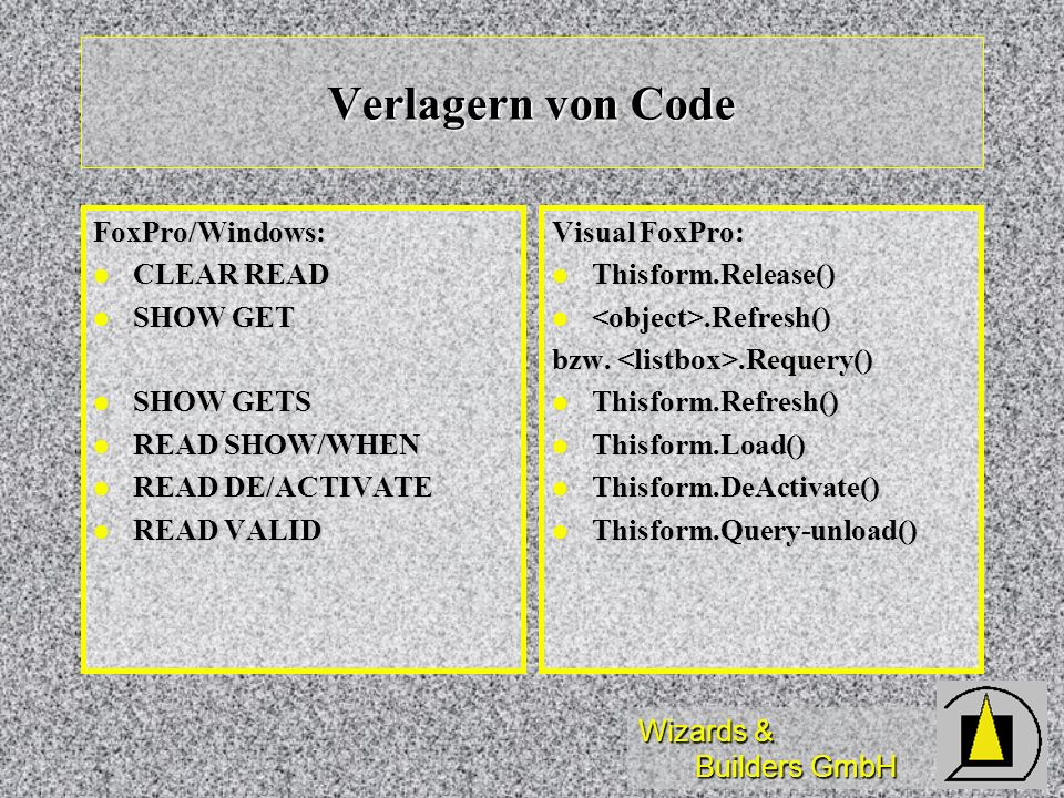 Wizards & Builders GmbH Verlagern von Code FoxPro/Windows: CLEAR READ CLEAR READ SHOW GET SHOW GET SHOW GETS SHOW GETS READ SHOW/WHEN READ SHOW/WHEN READ DE/ACTIVATE READ DE/ACTIVATE READ VALID READ VALID Visual FoxPro: Thisform.Release() Thisform.Release().Refresh().Refresh() bzw..Requery() Thisform.Refresh() Thisform.Refresh() Thisform.Load() Thisform.Load() Thisform.DeActivate() Thisform.DeActivate() Thisform.Query-unload() Thisform.Query-unload()