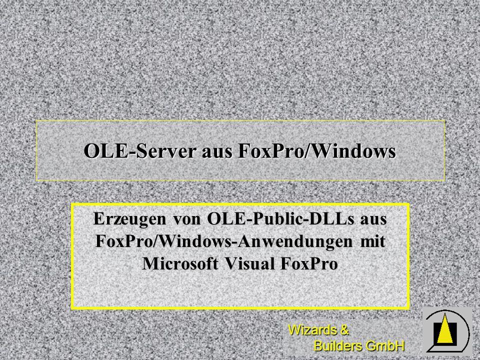 Wizards & Builders GmbH OLE-Server aus FoxPro/Windows Erzeugen von OLE-Public-DLLs aus FoxPro/Windows-Anwendungen mit Microsoft Visual FoxPro