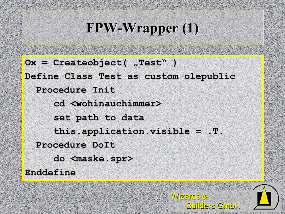 Wizards & Builders GmbH FPW-Wrapper (1) Ox = Createobject( Test ) Define Class Test as custom olepublic Procedure Init cd cd set path to data this.application.visible =.T.