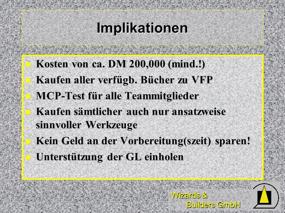 Implikationen Kosten von ca. DM 200,000 (mind.!) Kosten von ca. DM 200,000 (mind.!) Kaufen aller verfügb. Bücher zu VFP Kaufen aller verfügb. Bücher z