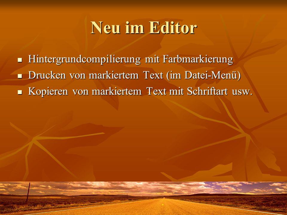 Neu im Editor Hintergrundcompilierung mit Farbmarkierung Hintergrundcompilierung mit Farbmarkierung Drucken von markiertem Text (im Datei-Menü) Drucken von markiertem Text (im Datei-Menü) Kopieren von markiertem Text mit Schriftart usw.