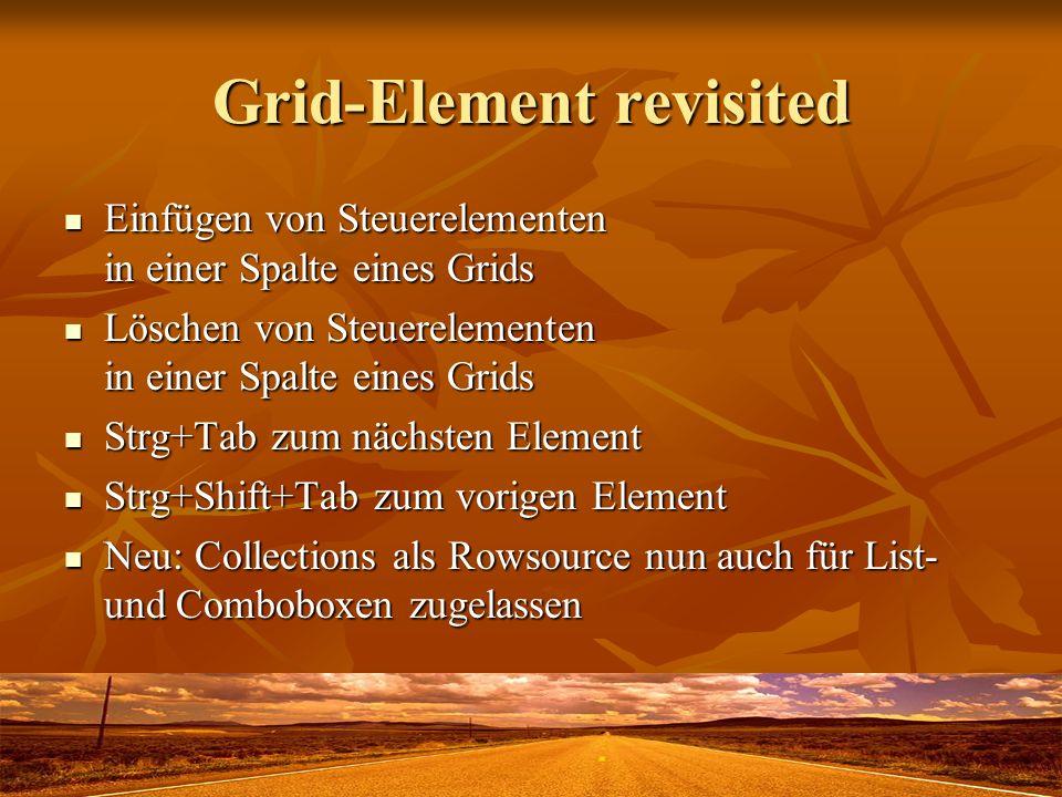 Grid-Element revisited Einfügen von Steuerelementen in einer Spalte eines Grids Einfügen von Steuerelementen in einer Spalte eines Grids Löschen von Steuerelementen in einer Spalte eines Grids Löschen von Steuerelementen in einer Spalte eines Grids Strg+Tab zum nächsten Element Strg+Tab zum nächsten Element Strg+Shift+Tab zum vorigen Element Strg+Shift+Tab zum vorigen Element Neu: Collections als Rowsource nun auch für List- und Comboboxen zugelassen Neu: Collections als Rowsource nun auch für List- und Comboboxen zugelassen