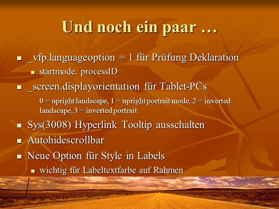 Und noch ein paar … _vfp.languageoption = 1 für Prüfung Deklaration _vfp.languageoption = 1 für Prüfung Deklaration startmode, processID startmode, processID _screen.displayorientation für Tablet-PCs _screen.displayorientation für Tablet-PCs 0 = upright landscape, 1 = upright portrait mode, 2 = inverted landscape, 3 = inverted portrait Sys(3008) Hyperlink Tooltip ausschalten Sys(3008) Hyperlink Tooltip ausschalten Autohidescrollbar Autohidescrollbar Neue Option für Style in Labels Neue Option für Style in Labels wichtig für Labeltextfarbe auf Rahmen wichtig für Labeltextfarbe auf Rahmen