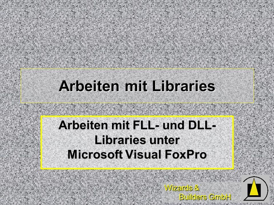 Wizards & Builders GmbH Arbeiten mit Libraries Arbeiten mit FLL- und DLL- Libraries unter Microsoft Visual FoxPro