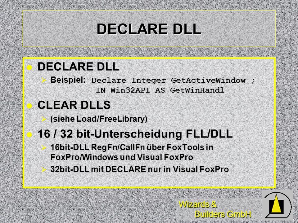 Wizards & Builders GmbH DECLARE DLL DECLARE DLL DECLARE DLL Beispiel: Declare Integer GetActiveWindow ; IN Win32API AS GetWinHandl Beispiel: Declare Integer GetActiveWindow ; IN Win32API AS GetWinHandl CLEAR DLLS CLEAR DLLS (siehe Load/FreeLibrary) (siehe Load/FreeLibrary) 16 / 32 bit-Unterscheidung FLL/DLL 16 / 32 bit-Unterscheidung FLL/DLL 16bit-DLL RegFn/CallFn über FoxTools in FoxPro/Windows und Visual FoxPro 16bit-DLL RegFn/CallFn über FoxTools in FoxPro/Windows und Visual FoxPro 32bit-DLL mit DECLARE nur in Visual FoxPro 32bit-DLL mit DECLARE nur in Visual FoxPro