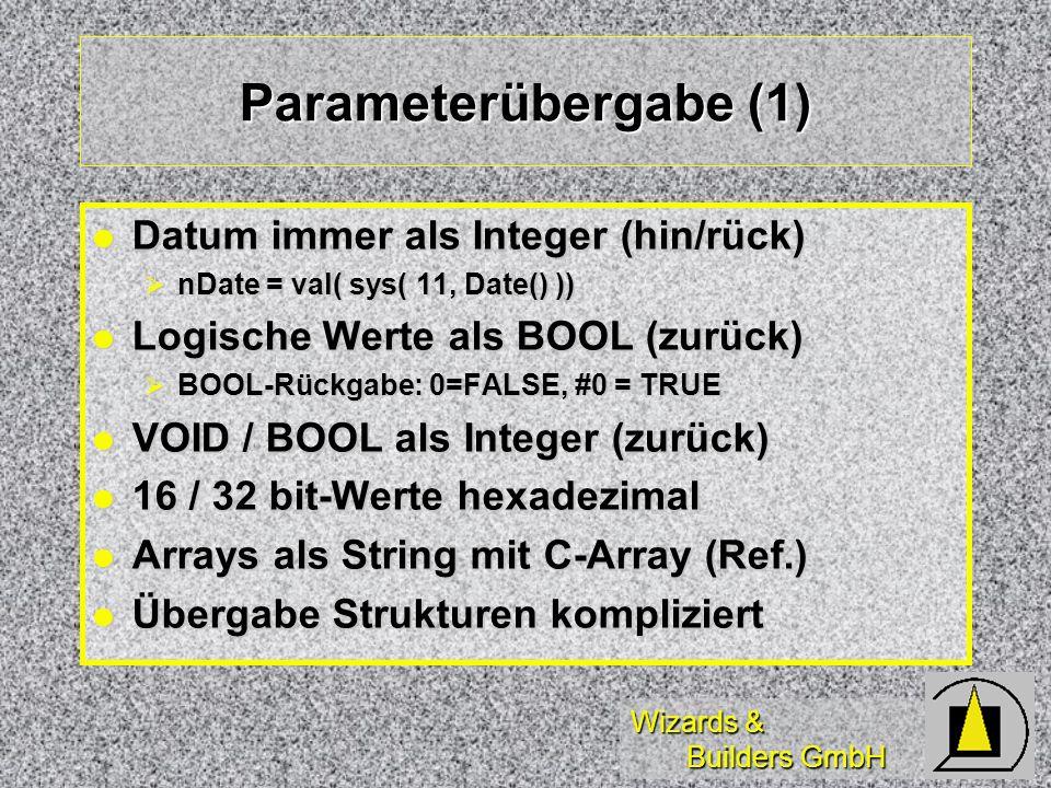 Wizards & Builders GmbH Parameterübergabe (1) Datum immer als Integer (hin/rück) Datum immer als Integer (hin/rück) nDate = val( sys( 11, Date() )) nDate = val( sys( 11, Date() )) Logische Werte als BOOL (zurück) Logische Werte als BOOL (zurück) BOOL-Rückgabe: 0=FALSE, #0 = TRUE BOOL-Rückgabe: 0=FALSE, #0 = TRUE VOID / BOOL als Integer (zurück) VOID / BOOL als Integer (zurück) 16 / 32 bit-Werte hexadezimal 16 / 32 bit-Werte hexadezimal Arrays als String mit C-Array (Ref.) Arrays als String mit C-Array (Ref.) Übergabe Strukturen kompliziert Übergabe Strukturen kompliziert