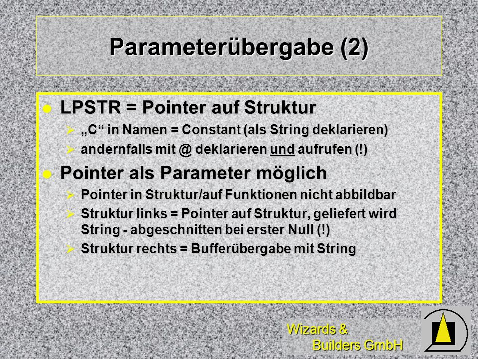 Wizards & Builders GmbH Parameterübergabe (3) Strukturdefinition: l l typedef struct _SYSTEMTIME { WORD wYear ; WORD wMonth ; WORD wDayOfWeek ; WORD wDay ; WORD wHour ; WORD wMinute ; WORD wSecond ; WORD wMilliseconds ;} SYSTEMTIME Umsetzung in VFP: l l DECLARE INTEGER ; GetSystemTime ; IN win32api STRING @ cBuff=SPACE(40) =GetSystemTime(@cBuff) l l tYear = ALLTRIM( STR( ASC( ; SUBSTR( cBuff,2))*; 256 + ; ASC( SUBSTR( cBuff,1)))) l l tMonth = ALLTRIM( STR( ASC( ; SUBSTR(cBuff,4)) * ; 256 + ASC(SUBSTR(cBuff,3)))) l l tDOW = ALLTRIM( STR( ASC( ; SUBSTR( cBuff,6)) * ; 256 + ASC(SUBSTR(cBuff,5))))