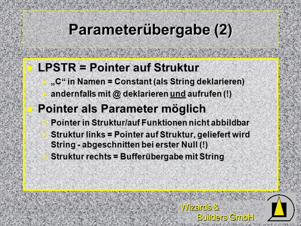 Wizards & Builders GmbH Parameterübergabe (2) LPSTR = Pointer auf Struktur LPSTR = Pointer auf Struktur C in Namen = Constant (als String deklarieren) C in Namen = Constant (als String deklarieren) andernfalls mit @ deklarieren und aufrufen (!) andernfalls mit @ deklarieren und aufrufen (!) Pointer als Parameter möglich Pointer als Parameter möglich Pointer in Struktur/auf Funktionen nicht abbildbar Pointer in Struktur/auf Funktionen nicht abbildbar Struktur links = Pointer auf Struktur, geliefert wird String - abgeschnitten bei erster Null (!) Struktur links = Pointer auf Struktur, geliefert wird String - abgeschnitten bei erster Null (!) Struktur rechts = Bufferübergabe mit String Struktur rechts = Bufferübergabe mit String