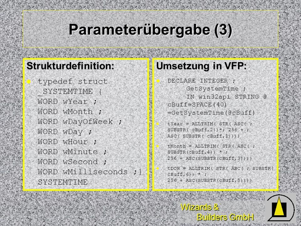 Wizards & Builders GmbH Parameterübergabe (3) Strukturdefinition: l l typedef struct _SYSTEMTIME { WORD wYear ; WORD wMonth ; WORD wDayOfWeek ; WORD w