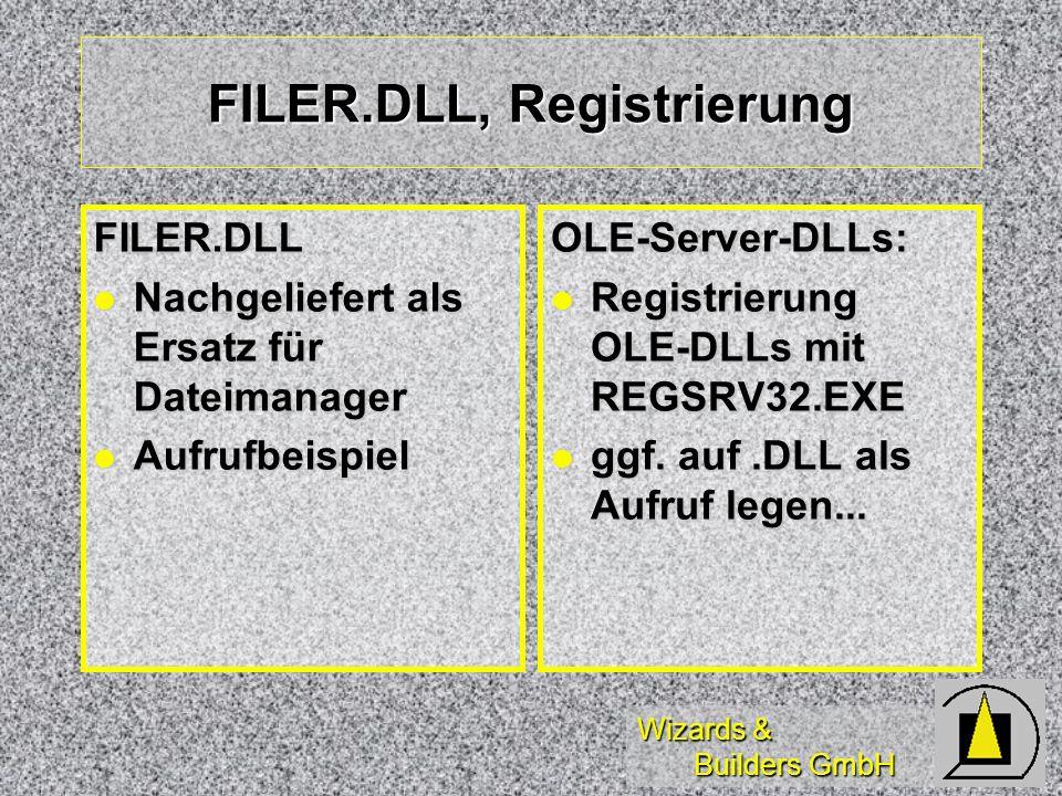 Wizards & Builders GmbH FILER.DLL, Registrierung FILER.DLL Nachgeliefert als Ersatz für Dateimanager Nachgeliefert als Ersatz für Dateimanager Aufrufbeispiel AufrufbeispielOLE-Server-DLLs: Registrierung OLE-DLLs mit REGSRV32.EXE Registrierung OLE-DLLs mit REGSRV32.EXE ggf.