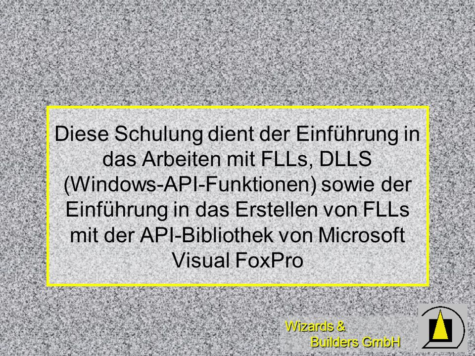 Wizards & Builders GmbH Diese Schulung dient der Einführung in das Arbeiten mit FLLs, DLLS (Windows-API-Funktionen) sowie der Einführung in das Erstel