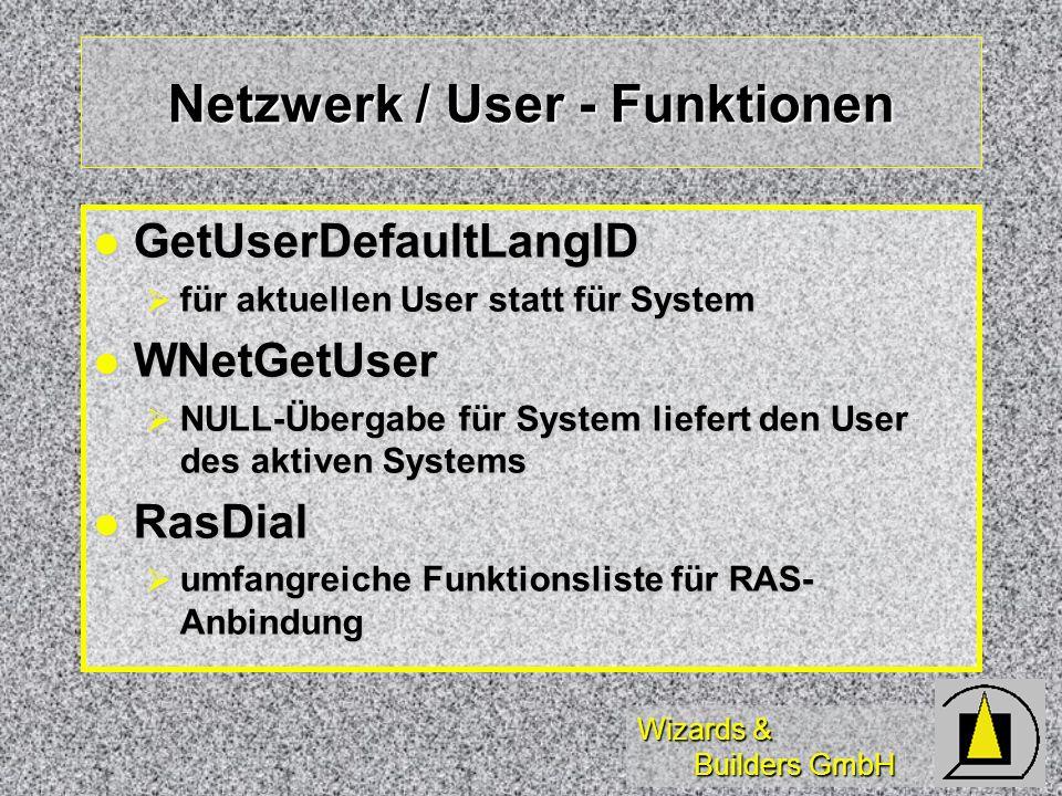 Wizards & Builders GmbH Netzwerk / User - Funktionen GetUserDefaultLangID GetUserDefaultLangID für aktuellen User statt für System für aktuellen User statt für System WNetGetUser WNetGetUser NULL-Übergabe für System liefert den User des aktiven Systems NULL-Übergabe für System liefert den User des aktiven Systems RasDial RasDial umfangreiche Funktionsliste für RAS- Anbindung umfangreiche Funktionsliste für RAS- Anbindung