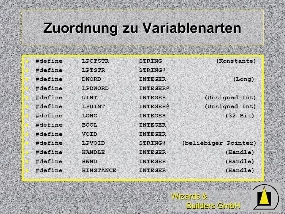 Wizards & Builders GmbH Zuordnung zu Variablenarten l #defineLPCTSTRSTRING (Konstante) l #defineLPTSTRSTRING@ l #defineDWORDINTEGER (Long) l #defineLPDWORDINTEGER@ l #defineUINTINTEGER (Unsigned Int) l #defineLPUINTINTEGER@ (Unsigned Int) l #defineLONGINTEGER(32 Bit) l #defineBOOLINTEGER l #defineVOIDINTEGER l #defineLPVOIDSTRING@ (beliebiger Pointer) l #defineHANDLEINTEGER(Handle) l #defineHWNDINTEGER(Handle) l #defineHINSTANCEINTEGER(Handle)