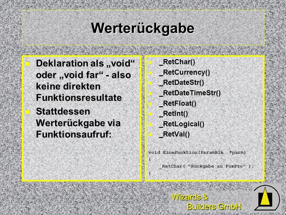 Wizards & Builders GmbH Werterückgabe Deklaration als void oder void far - also keine direkten Funktionsresultate Deklaration als void oder void far - also keine direkten Funktionsresultate Stattdessen Werterückgabe via Funktionsaufruf: Stattdessen Werterückgabe via Funktionsaufruf: _RetChar() _RetChar() _RetCurrency() _RetCurrency() _RetDateStr() _RetDateStr() _RetDateTimeStr() _RetDateTimeStr() _RetFloat() _RetFloat() _RetInt() _RetInt() _RetLogical() _RetLogical() _RetVal() _RetVal() void EineFunktion(ParamBlk *parm) { _RetChar( Rückgabe an FoxPro ); }